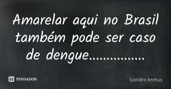 Amarelar aqui no Brasil também pode ser caso de dengue................... Frase de Sandro kretus.