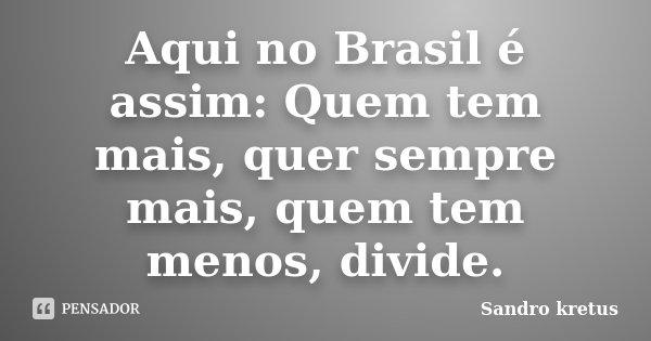 Aqui no Brasil é assim: Quem tem mais, quer sempre mais, quem tem menos, divide.... Frase de Sandro kretus.