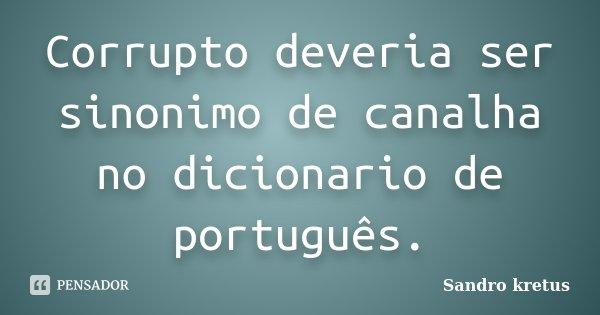 Corrupto deveria ser sinonimo de canalha no dicionario de português.... Frase de Sandro Kretus.
