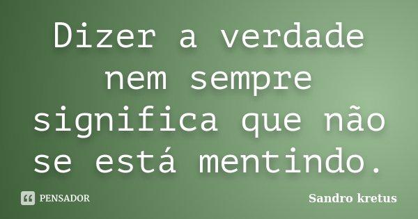 Dizer a verdade nem sempre significa que não se está mentindo.... Frase de Sandro Kretus.