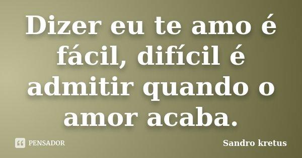 Dizer eu te amo é fácil, difícil é admitir quando o amor acaba.... Frase de Sandro Kretus.