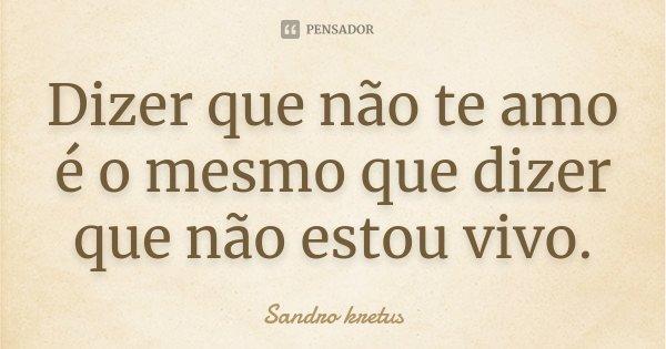 Dizer que não te amo é o mesmo que dizer que não estou vivo.... Frase de Sandro Kretus.