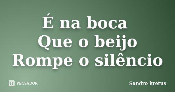 É na boca Que o beijo Rompe o silêncio... Frase de Sandro kretus.