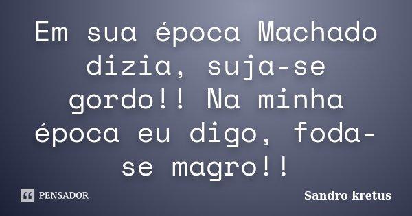 Em sua época Machado dizia, suja-se gordo!! Na minha época eu digo, foda-se magro!!... Frase de Sandro Kretus.