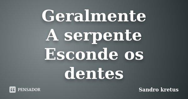 Geralmente A serpente Esconde os dentes... Frase de Sandro kretus.