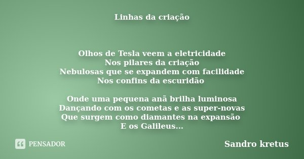 Linhas da criação Olhos de Tesla veem a eletricidade Nos pilares da criação Nebulosas que se expandem com facilidade Nos confins da escuridão Onde uma pequena a... Frase de Sandro kretus.