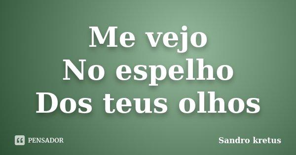Me vejo No espelho Dos teus olhos... Frase de Sandro kretus.