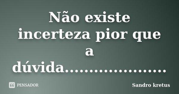 Não existe incerteza pior que a dúvida........................ Frase de Sandro kretus.