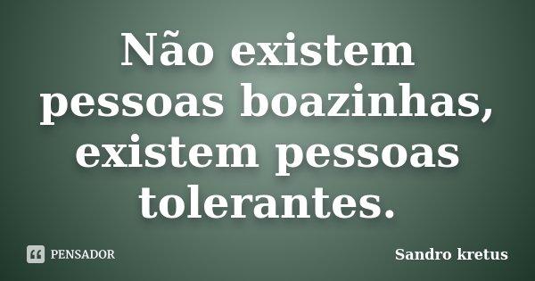 Não existem pessoas boazinhas, existem pessoas tolerantes.... Frase de Sandro Kretus.