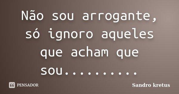 Não sou arrogante, só ignoro aqueles que acham que sou............. Frase de Sandro kretus.