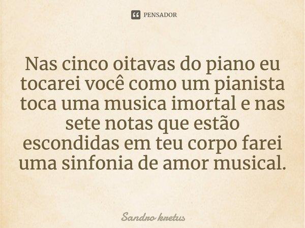 NAS CINCO OITAVAS DO PIANO EU TOCAREI VOCÊ COMO UM PIANISTA TOCA UMA MUSICA IMORTAL E NAS SETE NOTAS QUE ESTÃO ESCONDIDAS EM TEU CORPO FAREI UMA SINFONIA DE AMO... Frase de Sandro Kretus.
