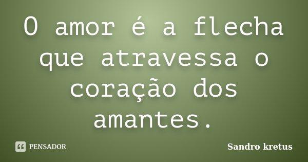 O amor é a flecha que atravessa o coração dos amantes.... Frase de Sandro Kretus.