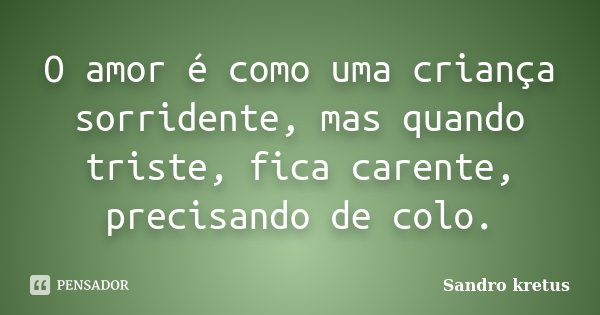 O amor é como uma criança sorridente, mas quando triste, fica carente, precisando de colo.... Frase de Sandro Kretus.