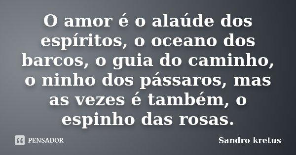 O amor é o alaúde dos espíritos, o oceano dos barcos, o guia do caminho, o ninho dos pássaros, mas as vezes é também, o espinho das rosas.... Frase de Sandro Kretus.