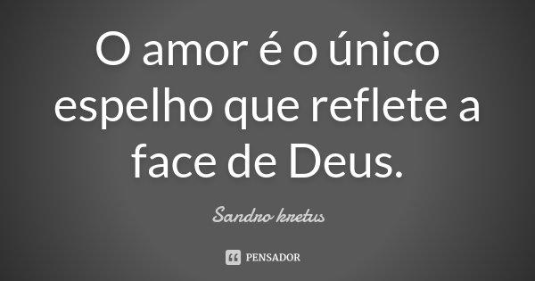 O amor é o único espelho que reflete a face de Deus.... Frase de Sandro Kretus.
