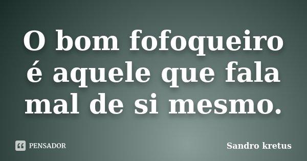 O bom fofoqueiro é aquele que fala mal de si mesmo.... Frase de Sandro Kretus.