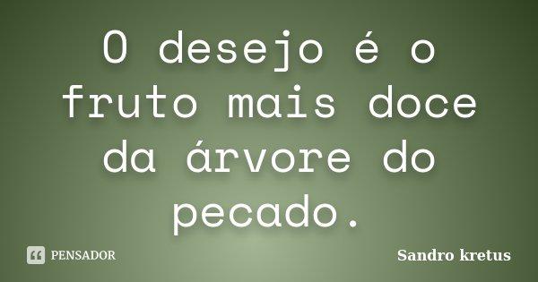 O desejo é o fruto mais doce da árvore do pecado.... Frase de Sandro Kretus.