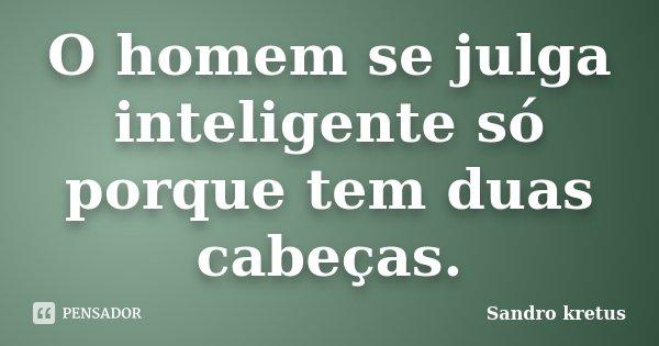 O homem se julga inteligente só porque tem duas cabeças.... Frase de Sandro Kretus.