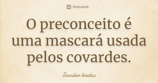 O preconceito é uma mascará usada pelos covardes.................. Frase de Sandro kretus.