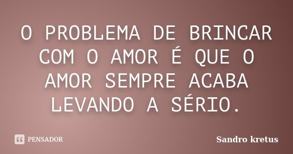 O PROBLEMA DE BRINCAR COM O AMOR É QUE O AMOR SEMPRE ACABA LEVANDO A SÉRIO.... Frase de Sandro Kretus.