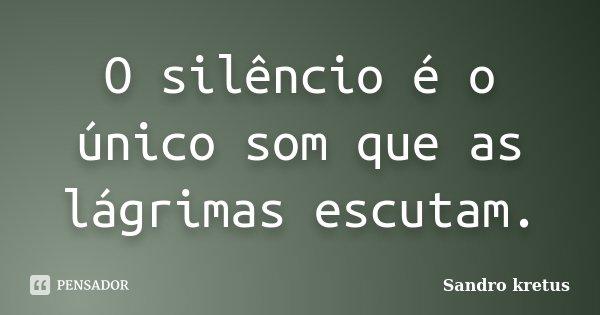 O silêncio é o único som que as lágrimas escutam.... Frase de Sandro Kretus.