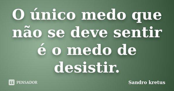 O único medo que não se deve sentir é o medo de desistir.... Frase de Sandro Kretus.