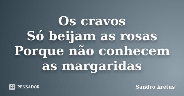 Os cravos Só beijam as rosas Porque não conhecem as margaridas... Frase de Sandro kretus.