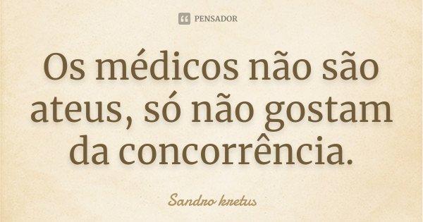 Os médicos não são ateus, só não gostam da concorrência................... Frase de Sandro kretus.