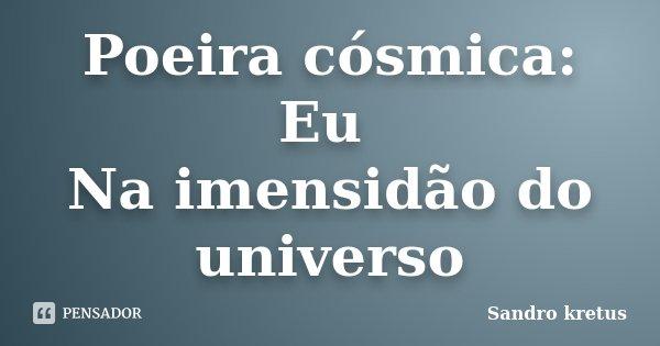 Poeira cósmica: Eu Na imensidão do universo... Frase de Sandro kretus.