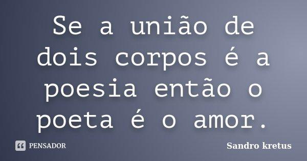 Se a união de dois corpos é a poesia então o poeta é o amor.... Frase de Sandro Kretus.