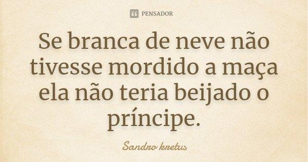 Se branca de neve não tivesse mordido a maça ela não teria beijado o príncipe.... Frase de Sandro Kretus.