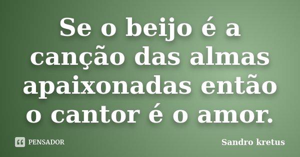 Se o beijo é a canção das almas apaixonadas então o cantor é o amor.... Frase de Sandro Kretus.