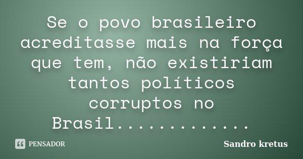 Se o povo brasileiro acreditasse mais na força que tem, não existiriam tantos políticos corruptos no Brasil................ Frase de Sandro kretus.