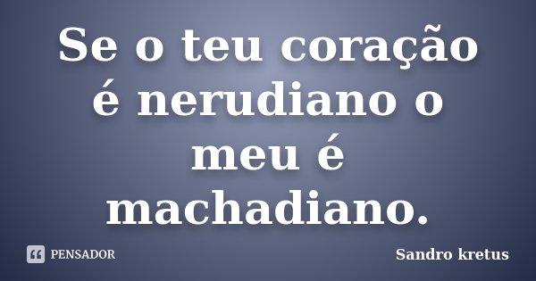 Se o teu coração é nerudiano o meu é machadiano.... Frase de Sandro Kretus.