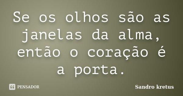 Se os olhos são as janelas da alma, então o coração é a porta.... Frase de Sandro Kretus.