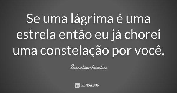 Se uma lágrima é uma estrela então eu já chorei uma constelação por você.... Frase de Sandro Kretus.