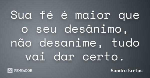 Sua fé é maior que o seu desânimo, não desanime, tudo vai dar certo.... Frase de Sandro Kretus.