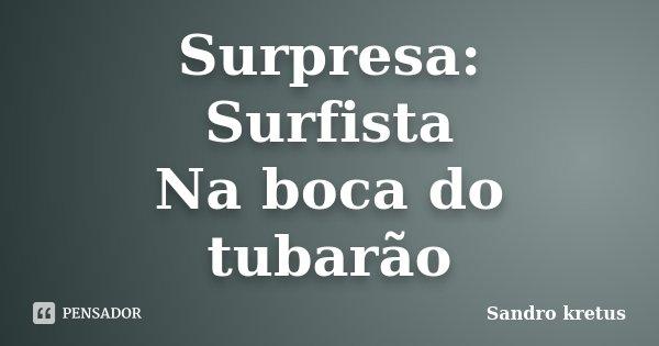 Surpresa: Surfista Na boca do tubarão... Frase de Sandro kretus.