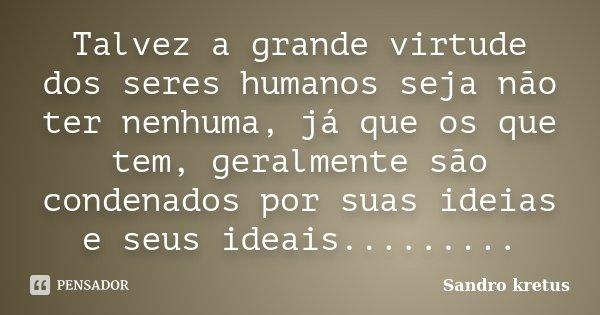 Talvez a grande virtude dos seres humanos seja não ter nenhuma, já que os que tem, geralmente são condenados por suas ideias e seus ideais............ Frase de Sandro kretus.