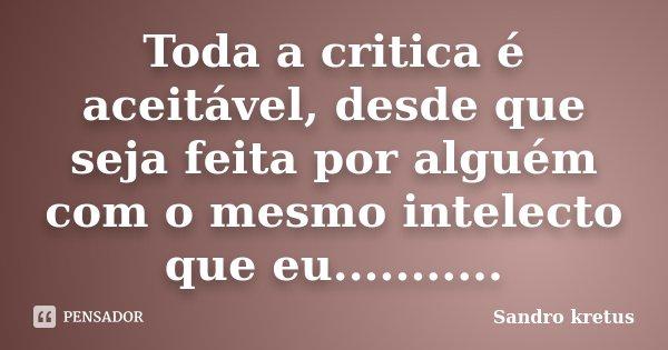 Toda a critica é aceitável, desde que seja feita por alguém com o mesmo intelecto que eu.............. Frase de Sandro kretus.