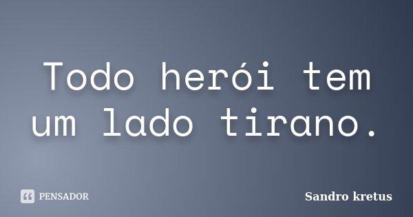 Todo herói tem um lado tirano.... Frase de Sandro Kretus.