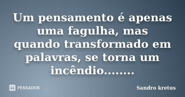 Um pensamento é apenas uma fagulha, mas quando transformado em palavras, se torna um incêndio........... Frase de Sandro kretus.