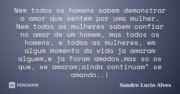 Nem todos os homens sabem demonstrar o amor que sentem por uma mulher. Nem todas as mulheres sabem confiar no amor de um homem, mas todos os homens, e todas as ... Frase de Sandro Lucio Alves.