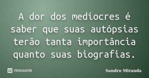 A dor dos medíocres é saber que suas autópsias terão tanta importância quanto suas biografias.... Frase de Sandro Miranda.