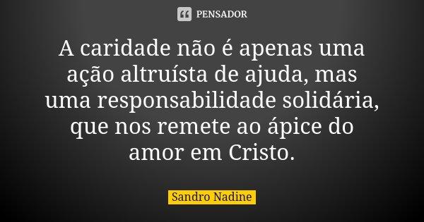 A caridade não é apenas uma ação altruísta de ajuda, mas uma responsabilidade solidária, que nos remete ao ápice do amor em Cristo.... Frase de Sandro Nadine.