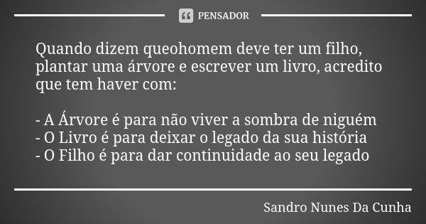 Quando dizem queohomem deve ter um filho, plantar uma árvore e escrever um livro, acredito que tem haver com: - A Árvore é para não viver a sombra de niguém - O... Frase de Sandro Nunes Da Cunha.