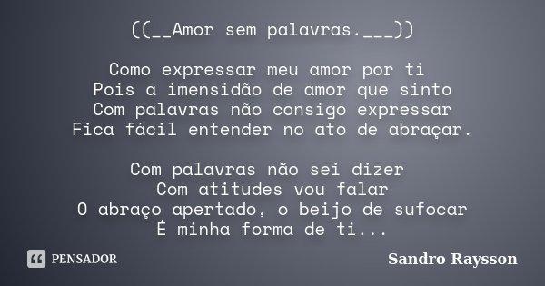 ((__Amor sem palavras.___)) Como expressar meu amor por ti Pois a imensidão de amor que sinto Com palavras não consigo expressar Fica fácil entender no ato de a... Frase de Sandro Raysson.