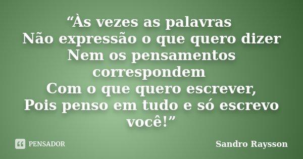 """""""Às vezes as palavras Não expressão o que quero dizer Nem os pensamentos correspondem Com o que quero escrever, Pois penso em tudo e só escrevo você!""""... Frase de Sandro Raysson."""