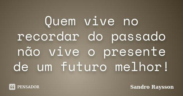 Quem vive no recordar do passado não vive o presente de um futuro melhor!... Frase de Sandro Raysson.