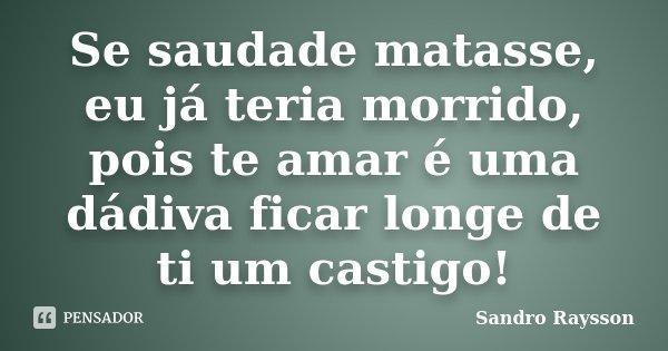 Se saudade matasse, eu já teria morrido, pois te amar é uma dádiva ficar longe de ti um castigo!... Frase de Sandro Raysson.